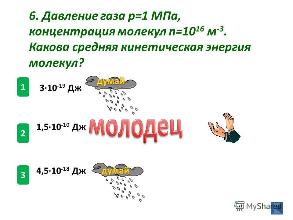 1,510 -10 Дж 1 2 3 6. Давление газа p=1 МПа, концентрация молекул n=10 16 м -3. Какова средняя кинетическая энергия молекул? 310 -19 Дж 4,510 -18 Дж