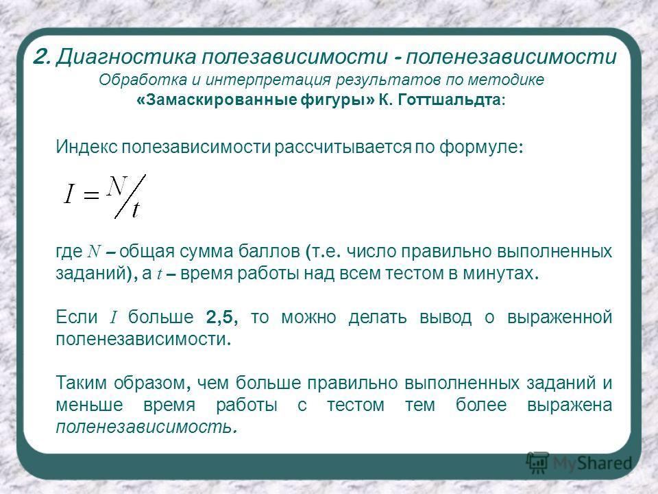 Обработка и интерпретация результатов по методике « Замаскированные фигуры » К. Готтшальдта : 2. Диагностика полезависимости - поленезависимости Индекс полезависимости рассчитывается по формуле : где N – общая сумма баллов ( т. е. число правильно вып