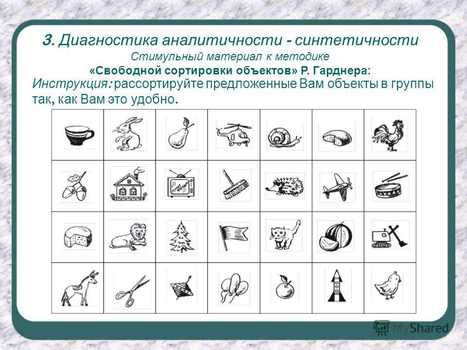 3. Диагностика аналитичности - синтетичности Стимульный материал к методике «Свободной сортировки объектов» Р. Гарднера: Инструкция : рассортируйте предложенные Вам объекты в группы так, как Вам это удобно.