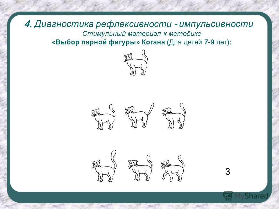 4. Диагностика рефлексивности - импульсивности Стимульный материал к методике «Выбор парной фигуры» Когана (Для детей 7-9 лет): 3