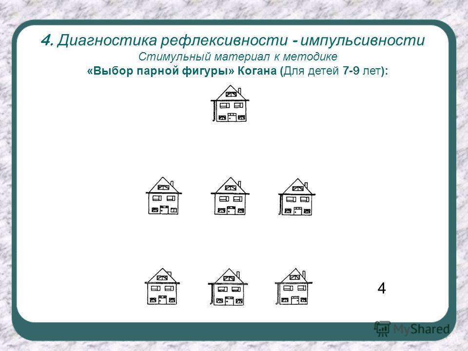 4. Диагностика рефлексивности - импульсивности Стимульный материал к методике «Выбор парной фигуры» Когана (Для детей 7-9 лет): 4