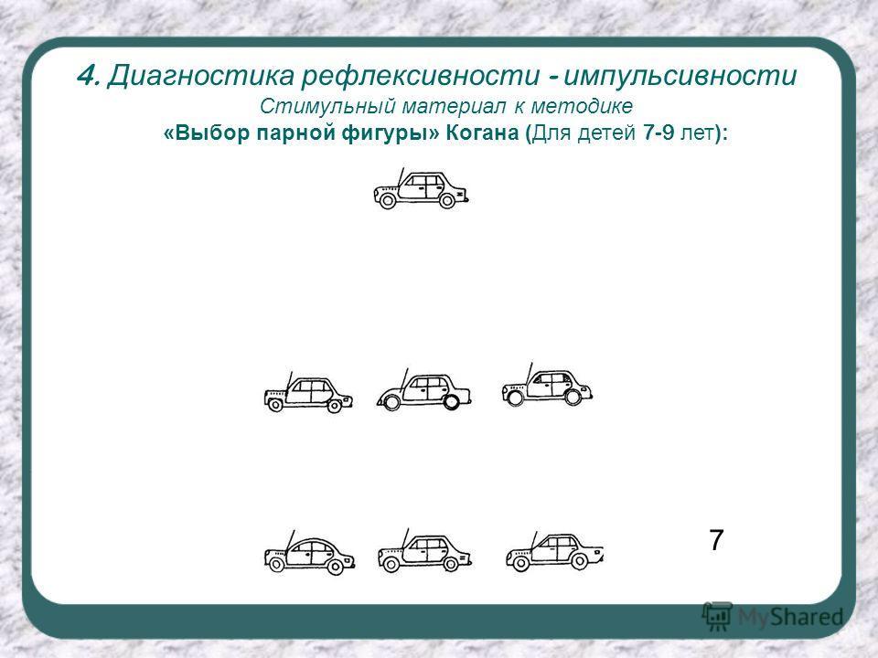 4. Диагностика рефлексивности - импульсивности Стимульный материал к методике «Выбор парной фигуры» Когана (Для детей 7-9 лет): 7