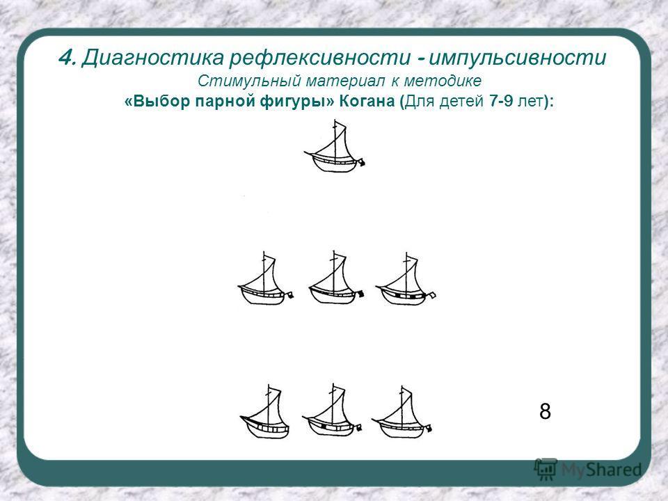 4. Диагностика рефлексивности - импульсивности Стимульный материал к методике «Выбор парной фигуры» Когана (Для детей 7-9 лет): 8