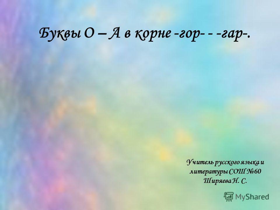 Учитель русского языка и литературы СОШ 60 Ширяева Н. С. Буквы О – А в корне -гор- - -гар-.