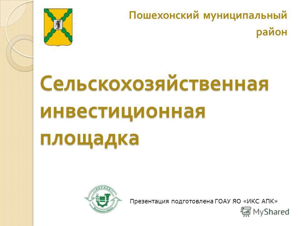 Сельскохозяйственная инвестиционная площадка Пошехонский муниципальный район Презентация подготовлена ГОАУ ЯО «ИКС АПК»