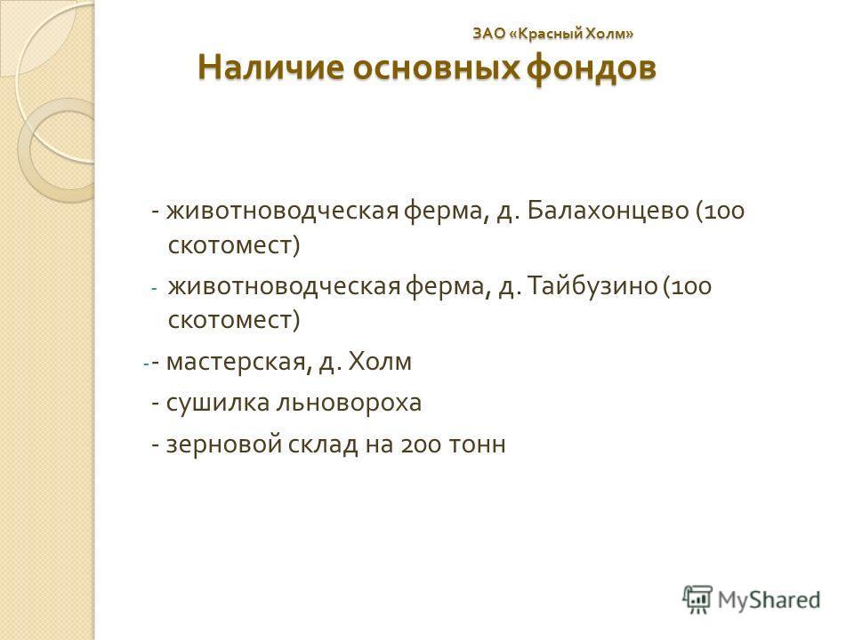 ЗАО « Красный Холм » Наличие основных фондов ЗАО « Красный Холм » Наличие основных фондов - животноводческая ферма, д. Балахонцево (100 скотомест ) - животноводческая ферма, д. Тайбузино (100 скотомест ) - - мастерская, д. Холм - сушилка льновороха -