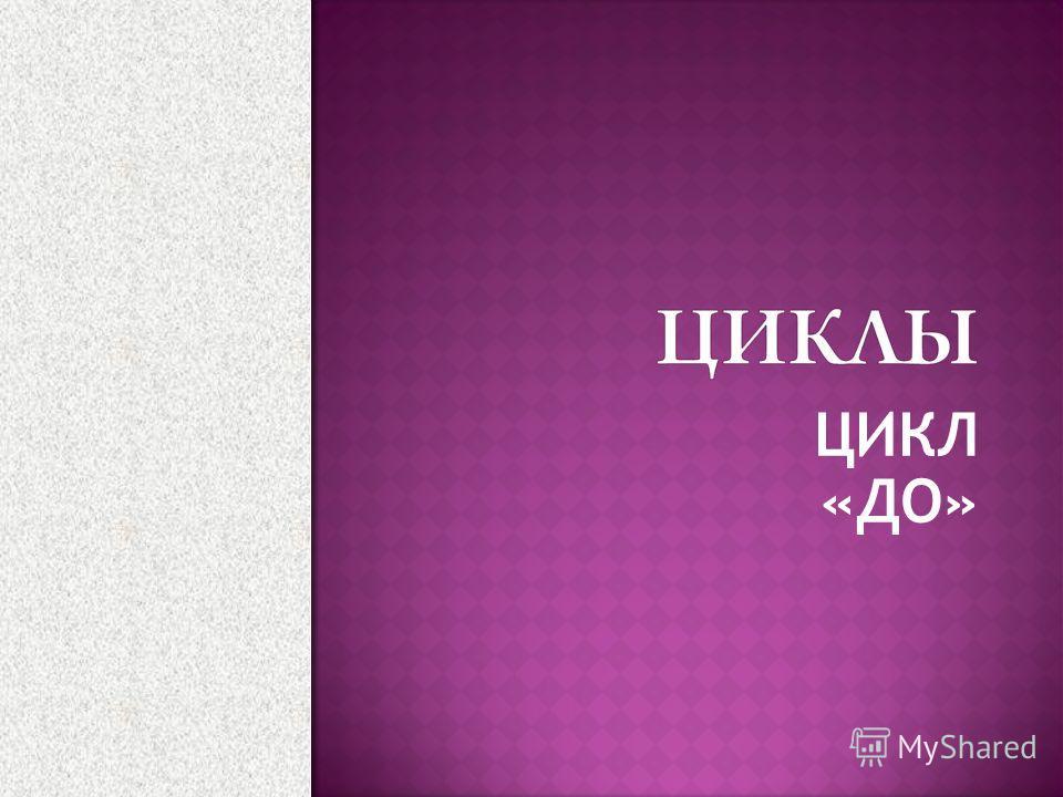 ЦИКЛ «ДО»