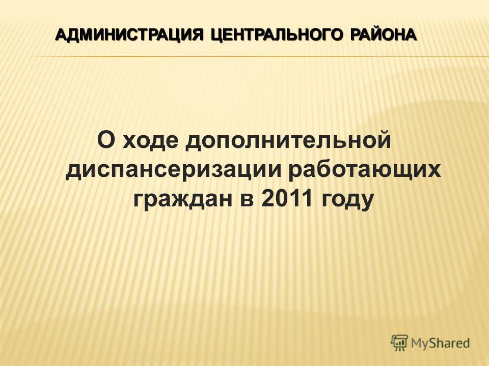 О ходе дополнительной диспансеризации работающих граждан в 2011 году АДМИНИСТРАЦИЯ ЦЕНТРАЛЬНОГО РАЙОНА