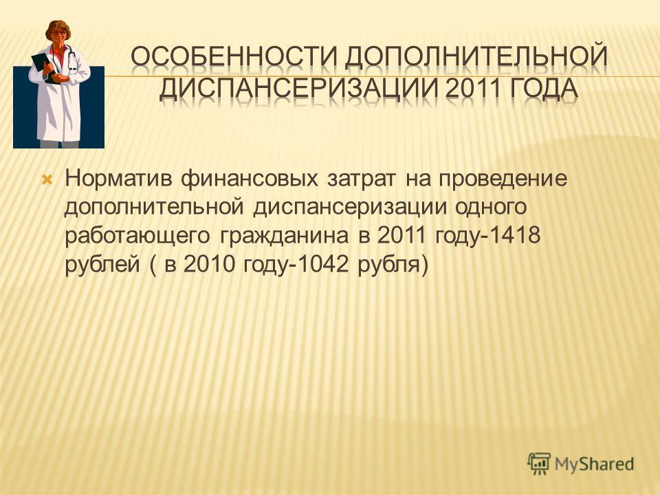 Норматив финансовых затрат на проведение дополнительной диспансеризации одного работающего гражданина в 2011 году-1418 рублей ( в 2010 году-1042 рубля)