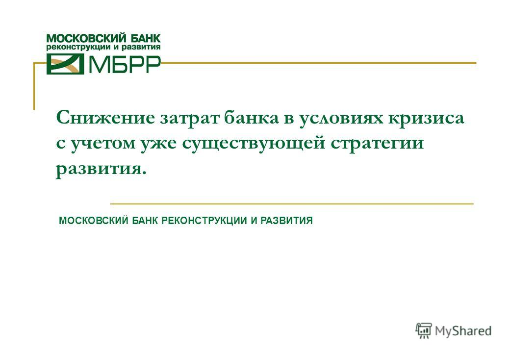 1 Снижение затрат банка в условиях кризиса с учетом уже существующей стратегии развития. МОСКОВСКИЙ БАНК РЕКОНСТРУКЦИИ И РАЗВИТИЯ