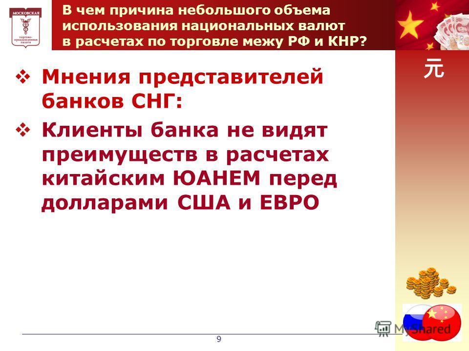 9 В чем причина небольшого объема использования национальных валют в расчетах по торговле межу РФ и КНР? Мнения представителей банков СНГ: Клиенты банка не видят преимуществ в расчетах китайским ЮАНЕМ перед долларами США и ЕВРО