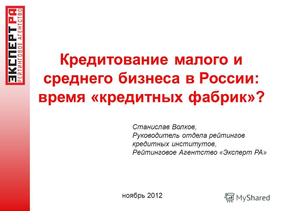 Кредитование малого и среднего бизнеса в России: время «кредитных фабрик»? ноябрь 2012 Станислав Волков, Руководитель отдела рейтингов кредитных институтов, Рейтинговое Агентство «Эксперт РА»
