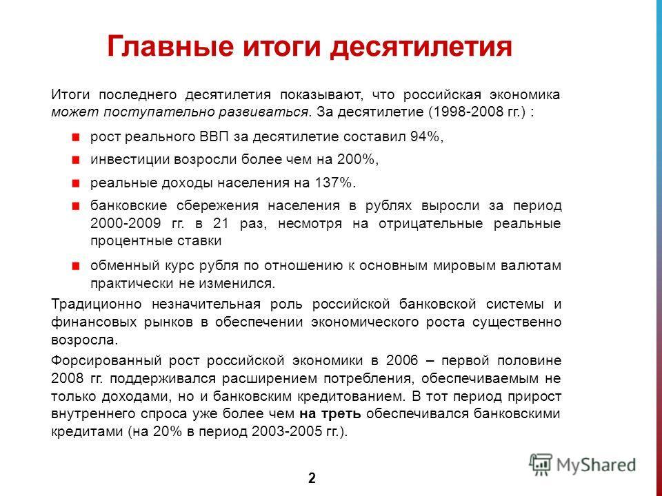 2 Главные итоги десятилетия Итоги последнего десятилетия показывают, что российская экономика может поступательно развиваться. За десятилетие (1998-2008 гг.) : рост реального ВВП за десятилетие составил 94%, инвестиции возросли более чем на 200%, реа