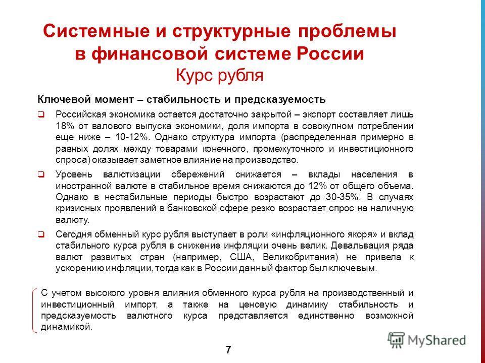 7 Системные и структурные проблемы в финансовой системе России Курс рубля Ключевой момент – стабильность и предсказуемость Российская экономика остается достаточно закрытой – экспорт составляет лишь 18% от валового выпуска экономики, доля импорта в с