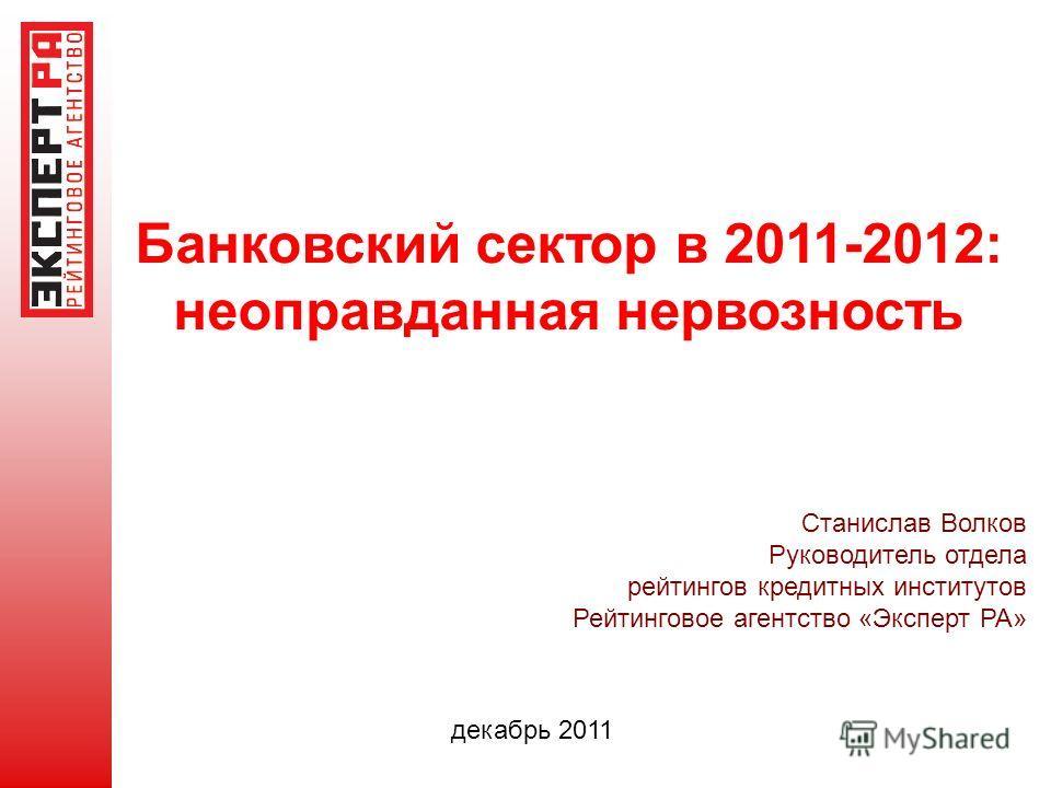 Банковский сектор в 2011-2012: неоправданная нервозность Станислав Волков Руководитель отдела рейтингов кредитных институтов Рейтинговое агентство «Эксперт РА» декабрь 2011