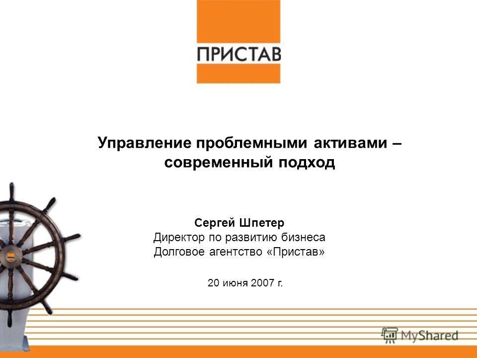20 июня 2007 г. Сергей Шпетер Директор по развитию бизнеса Долговое агентство «Пристав» Управление проблемными активами – современный подход