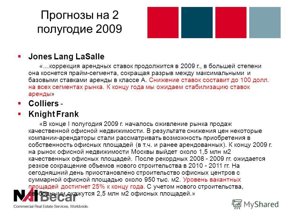 Прогнозы на 2 полугодие 2009 Jones Lang LaSalle «…коррекция арендных ставок продолжится в 2009 г., в большей степени она коснется прайм-сегмента, сокращая разрыв между максимальными и базовыми ставками аренды в классе А. Снижение ставок составит до 1