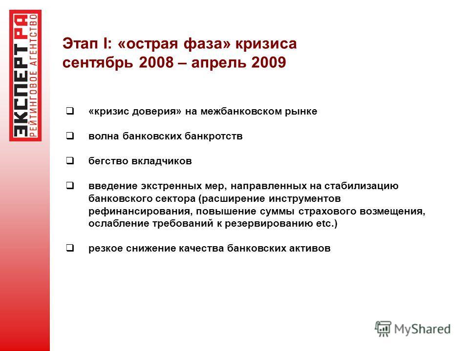 Этап I: «острая фаза» кризиса сентябрь 2008 – апрель 2009 «кризис доверия» на межбанковском рынке волна банковских банкротств бегство вкладчиков введение экстренных мер, направленных на стабилизацию банковского сектора (расширение инструментов рефина