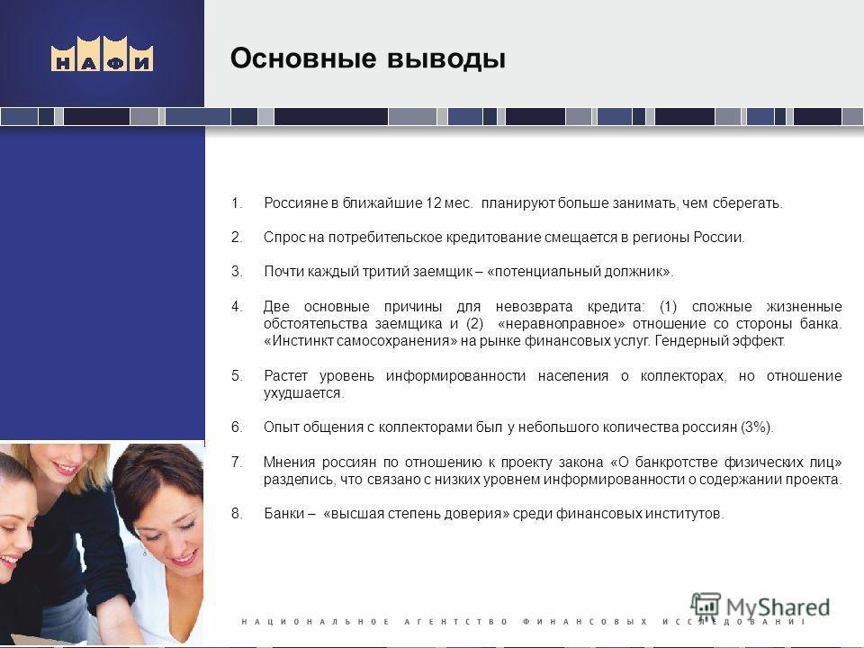 Основные выводы 1.Россияне в ближайшие 12 мес. планируют больше занимать, чем сберегать. 2.Спрос на потребительское кредитование смещается в регионы России. 3.Почти каждый тритий заемщик – «потенциальный должник». 4.Две основные причины для невозврат