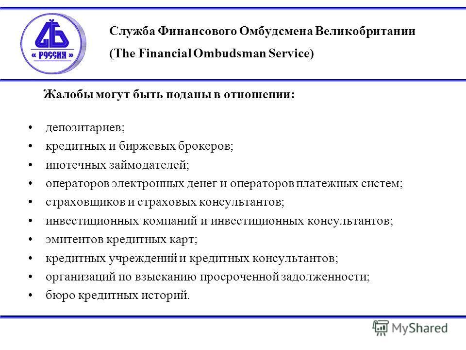 Служба Финансового Омбудсмена Великобритании (The Financial Ombudsman Service) депозитариев; кредитных и биржевых брокеров; ипотечных займодателей; операторов электронных денег и операторов платежных систем; страховщиков и страховых консультантов; ин