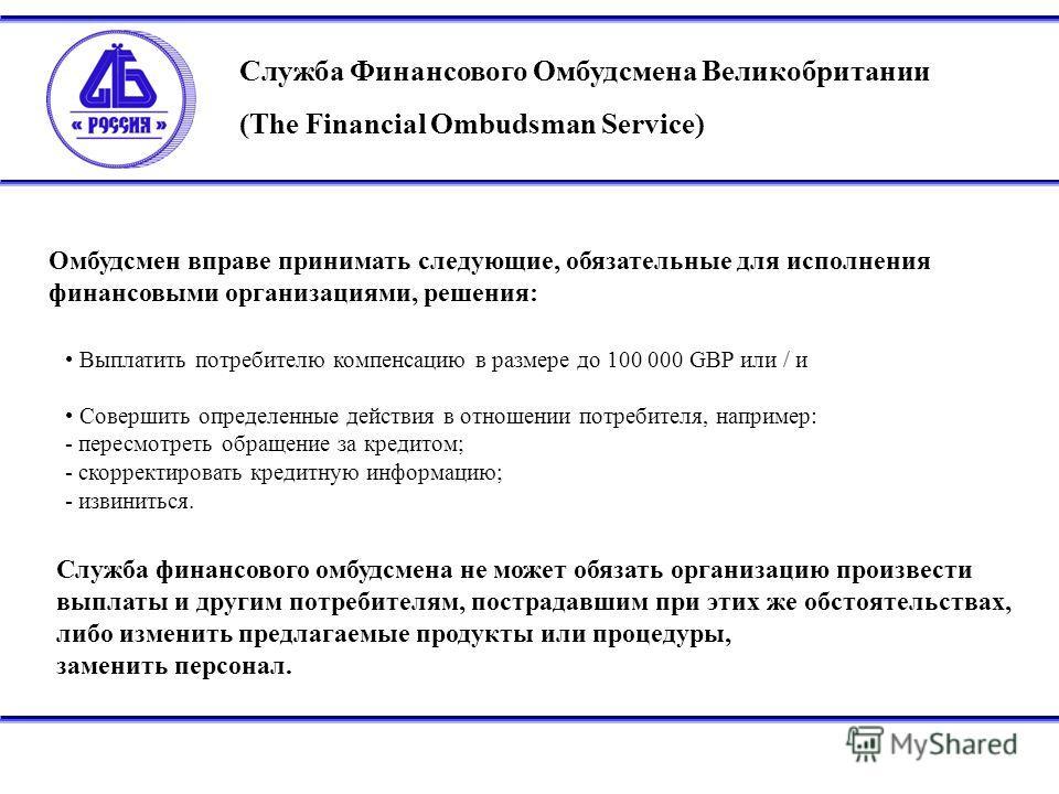 Служба Финансового Омбудсмена Великобритании (The Financial Ombudsman Service) Омбудсмен вправе принимать следующие, обязательные для исполнения финансовыми организациями, решения: Выплатить потребителю компенсацию в размере до 100 000 GBP или / и Со