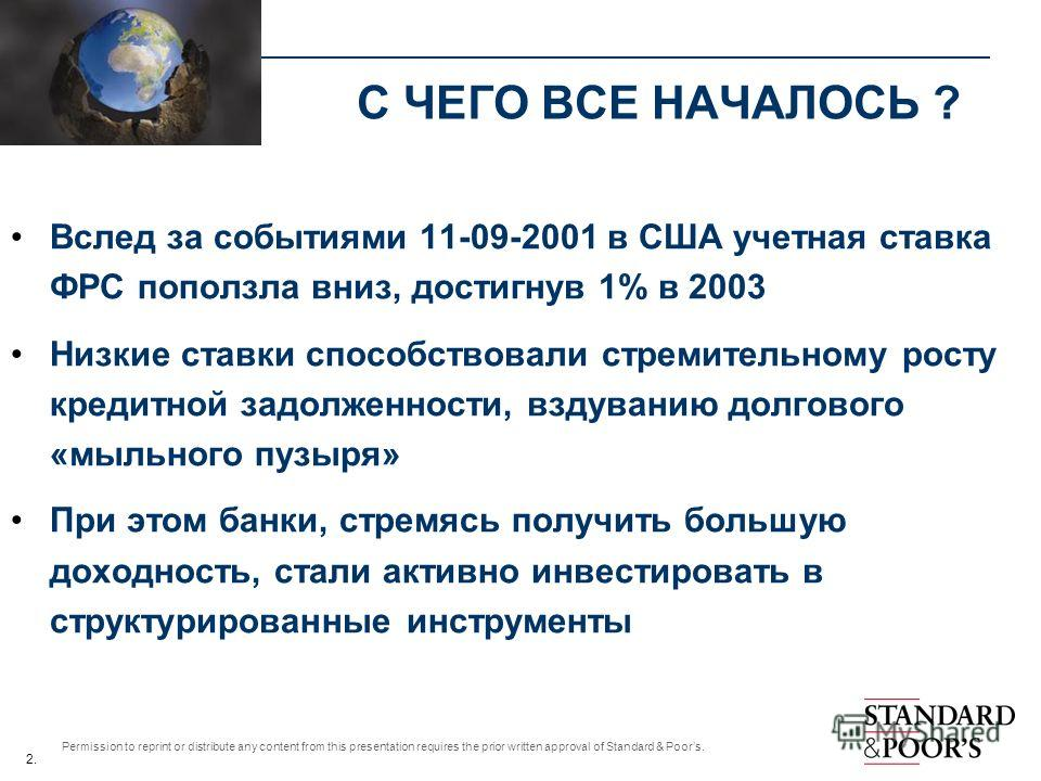 2. Permission to reprint or distribute any content from this presentation requires the prior written approval of Standard & Poors. С ЧЕГО ВСЕ НАЧАЛОСЬ ? Вслед за событиями 11-09-2001 в США учетная ставка ФРС поползла вниз, достигнув 1% в 2003 Низкие
