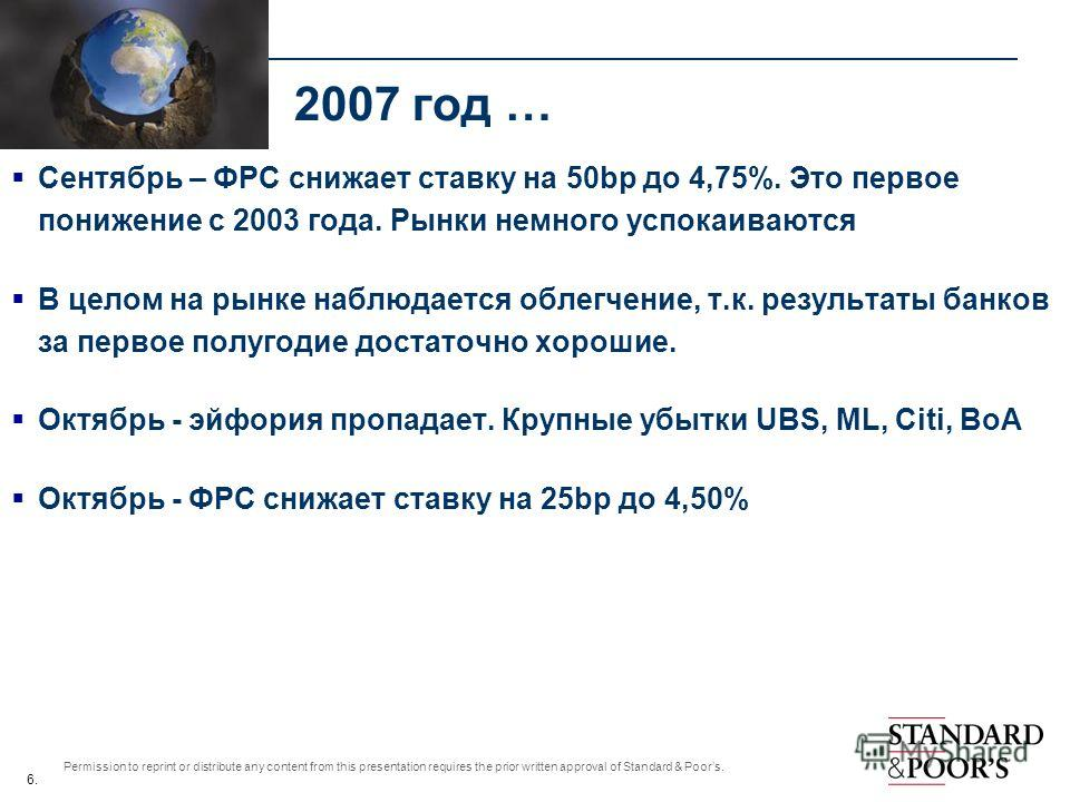 6. Permission to reprint or distribute any content from this presentation requires the prior written approval of Standard & Poors. 2007 год … Сентябрь – ФРС снижает ставку на 50bp до 4,75%. Это первое понижение с 2003 года. Рынки немного успокаиваютс