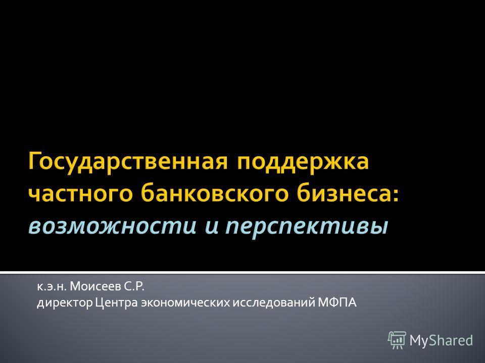 к.э.н. Моисеев С.Р. директор Центра экономических исследований МФПА