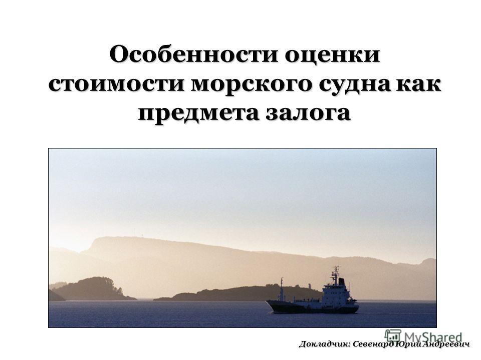 Особенности оценки стоимости морского судна как предмета залога Докладчик: Севенард Юрий Андреевич