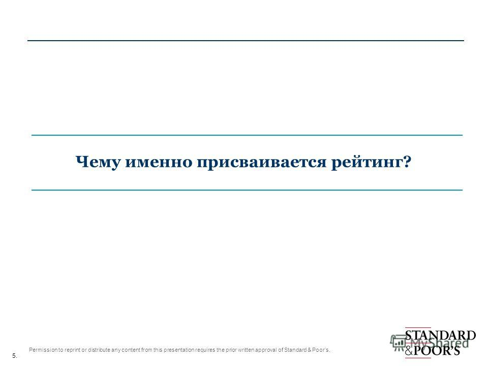 5. Permission to reprint or distribute any content from this presentation requires the prior written approval of Standard & Poors. Чему именно присваивается рейтинг?