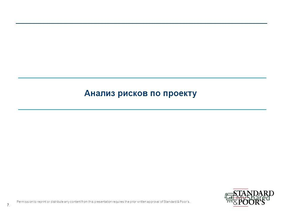 7. Permission to reprint or distribute any content from this presentation requires the prior written approval of Standard & Poors. Анализ рисков по проекту