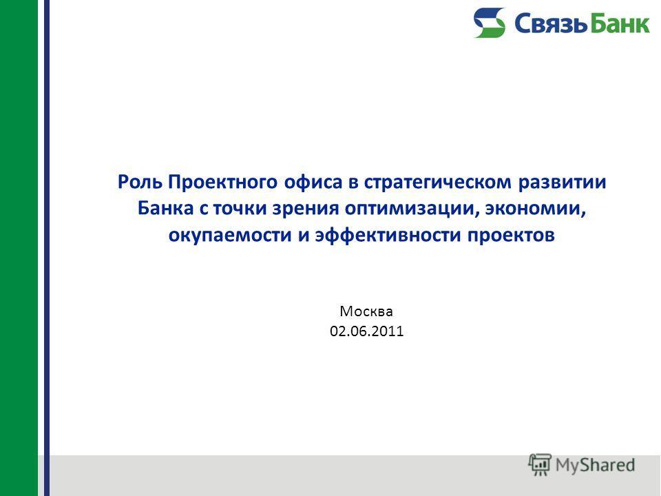 Роль Проектного офиса в стратегическом развитии Банка с точки зрения оптимизации, экономии, окупаемости и эффективности проектов Москва 02.06.2011