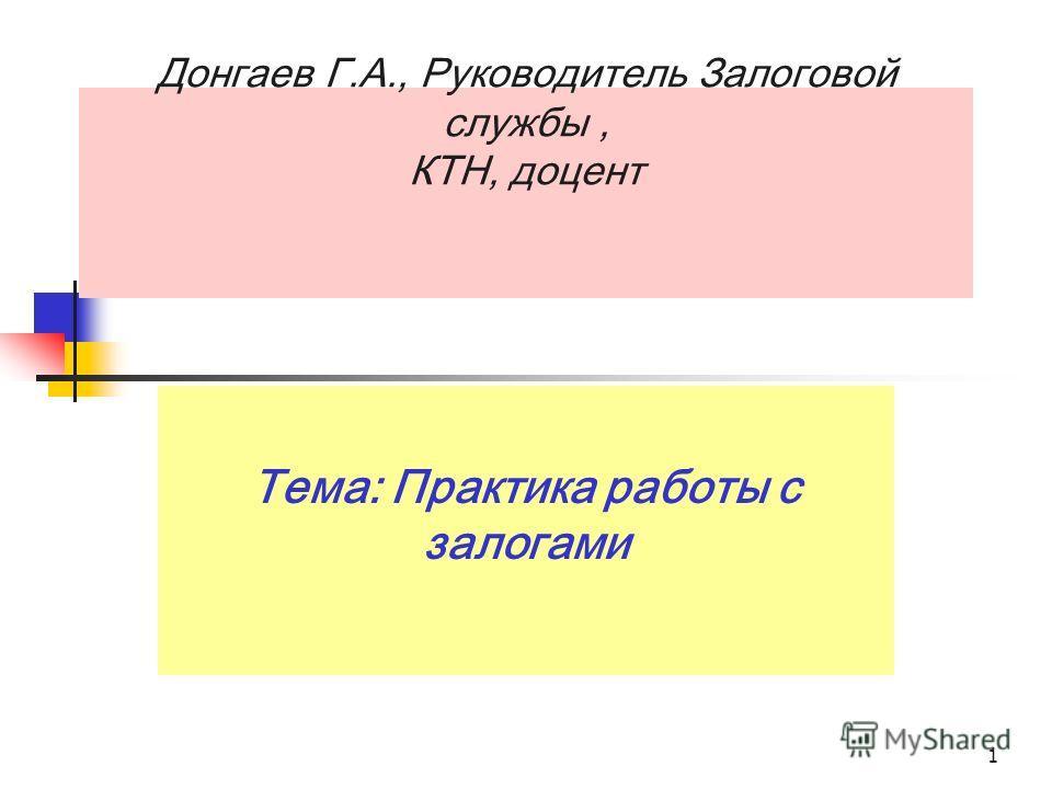 1 Донгаев Г.А., Руководитель Залоговой службы, КТН, доцент Тема: Практика работы с залогами
