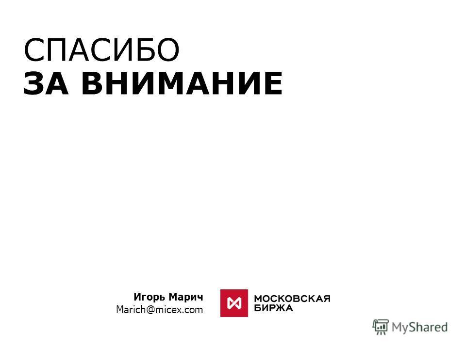 СПАСИБО ЗА ВНИМАНИЕ Игорь Марич Marich@micex.com