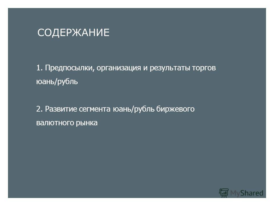 СОДЕРЖАНИЕ 1. Предпосылки, организация и результаты торгов юань/рубль 2. Развитие сегмента юань/рубль биржевого валютного рынка
