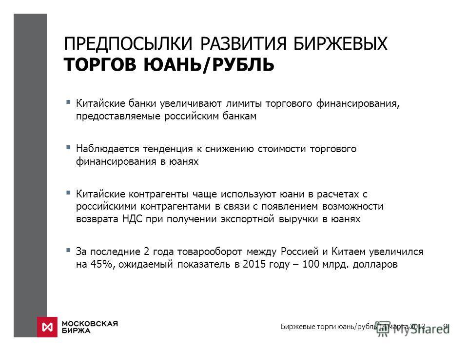 Биржевые торги юань/рубль 14 марта 2013 9 ПРЕДПОСЫЛКИ РАЗВИТИЯ БИРЖЕВЫХ ТОРГОВ ЮАНЬ/РУБЛЬ Китайские банки увеличивают лимиты торгового финансирования, предоставляемые российским банкам Наблюдается тенденция к снижению стоимости торгового финансирован