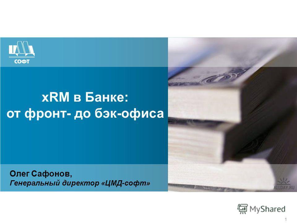 1 xRM в Банке: от фронт- до бэк-офиса Олег Сафонов, Генеральный директор «ЦМД-софт»
