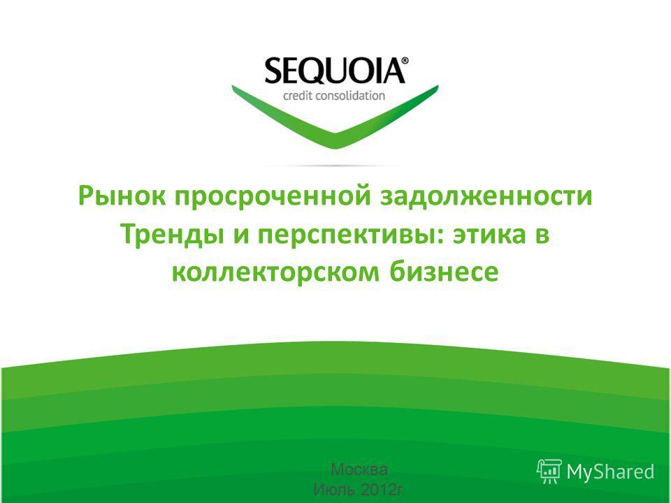 Рынок просроченной задолженности Тренды и перспективы: этика в коллекторском бизнесе Москва Июль 2012г.
