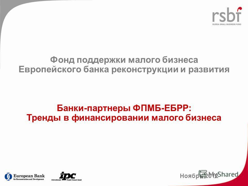 Фонд поддержки малого бизнеса Европейского банка реконструкции и развития Банки-партнеры ФПМБ-ЕБРР: Тренды в финансировании малого бизнеса Ноябрь 2012