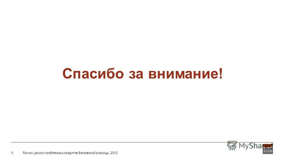 Рынок цессии проблемных кредитов банковской розницы, 20139 Спасибо за внимание!