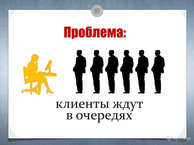 Проблема: клиенты ждут в очередях