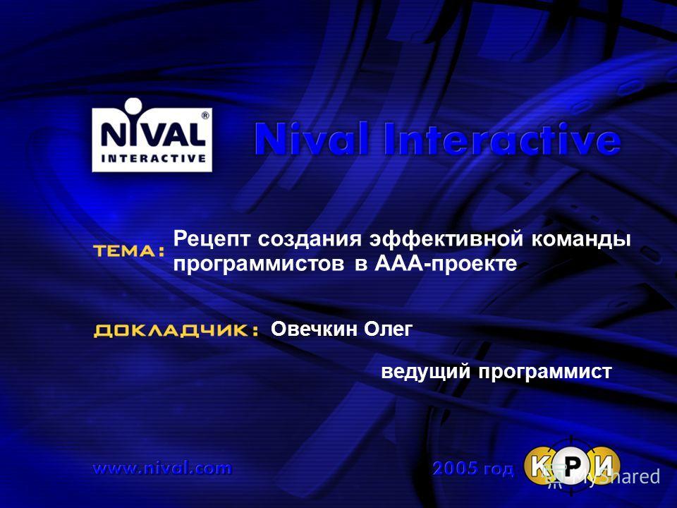 Рецепт создания эффективной команды программистов в ААА-проекте Овечкин Олег ведущий программист