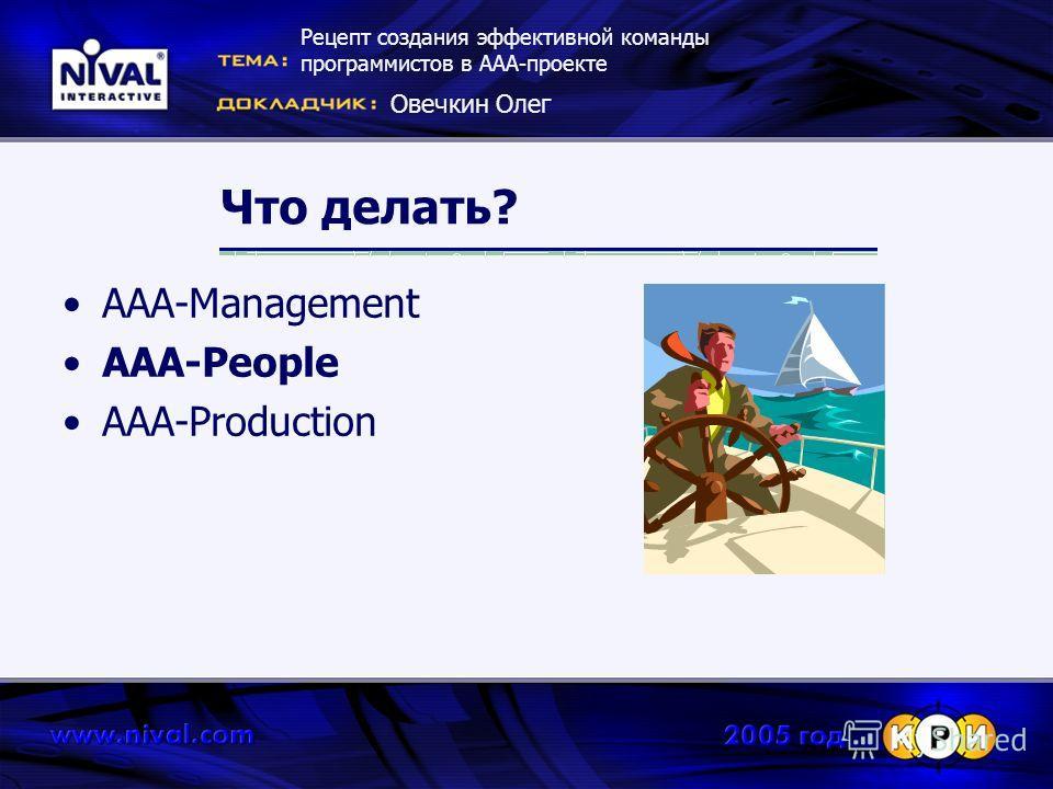 Что делать? AAA-Management AAA-People AAA-Production Рецепт создания эффективной команды программистов в ААА-проекте Овечкин Олег