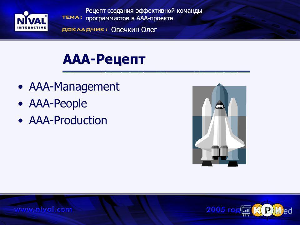 ААА-Рецепт ААА-Management AAA-People AAA-Production Рецепт создания эффективной команды программистов в ААА-проекте Овечкин Олег