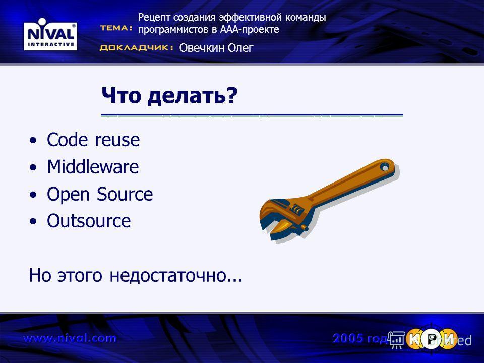 Что делать? Code reuse Middleware Open Source Outsource Но этого недостаточно... Рецепт создания эффективной команды программистов в ААА-проекте Овечкин Олег