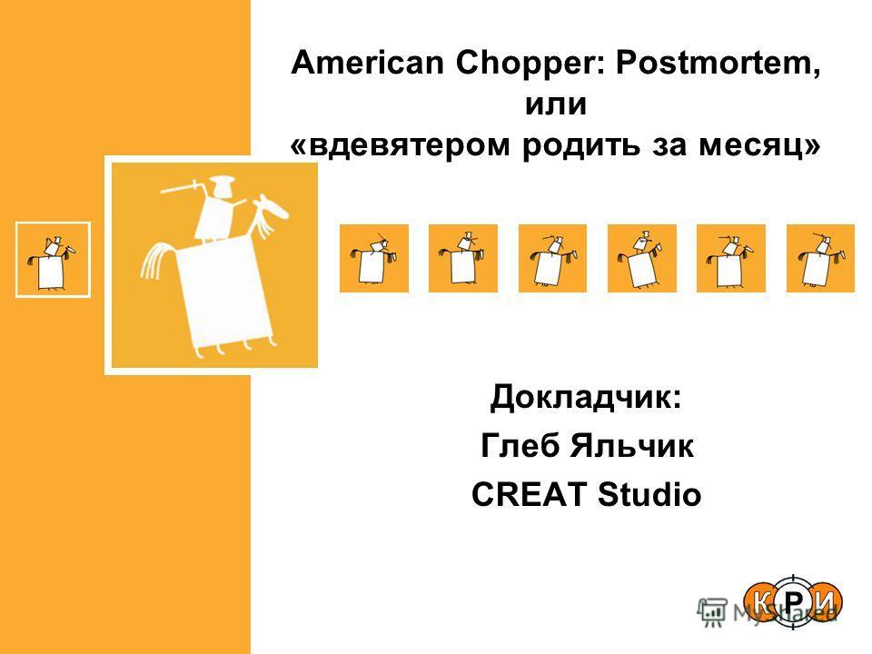 Докладчик: Глеб Яльчик CREAT Studio American Chopper: Postmortem, или «вдевятером родить за месяц»