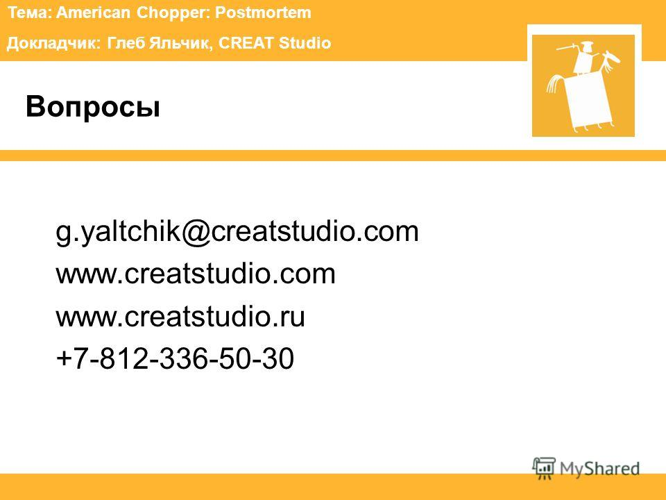 Тема: American Chopper: Postmortem Докладчик: Глеб Яльчик, CREAT Studio Вопросы g.yaltchik@creatstudio.com www.creatstudio.com www.creatstudio.ru +7-812-336-50-30