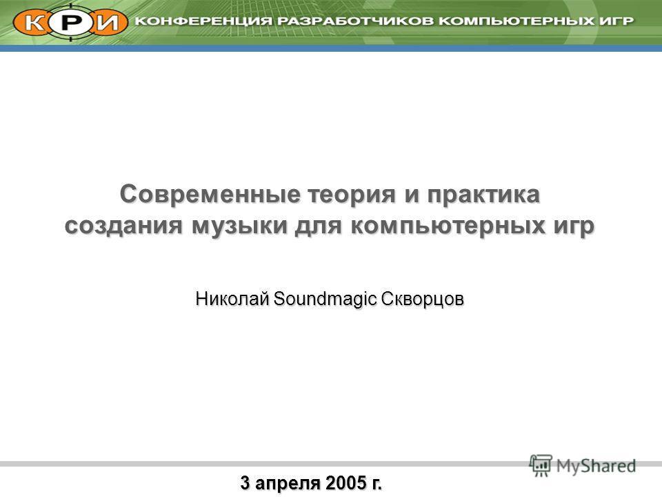 3 апреля 2005 г. Современные теория и практика создания музыки для компьютерных игр Николай Soundmagic Скворцов