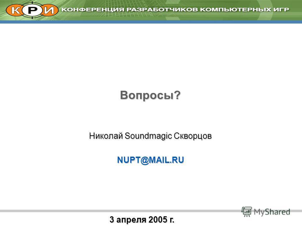 3 апреля 2005 г. Вопросы? Николай Soundmagic Скворцов NUPT@MAIL.RU