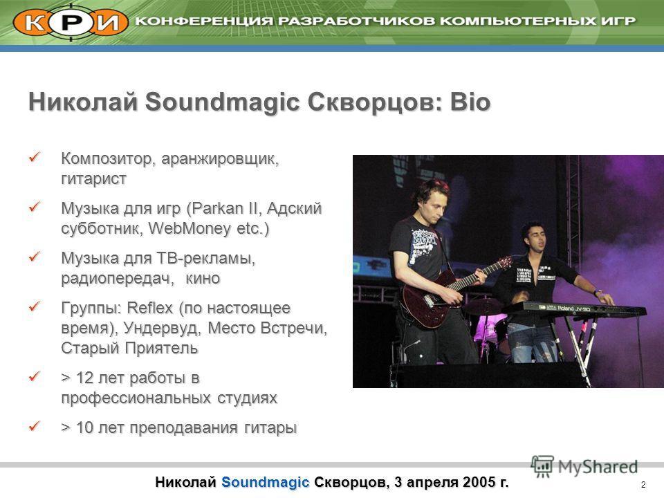 2 Николай Soundmagic Скворцов, 3 апреля 2005 г. Николай Soundmagic Скворцов: Bio Композитор, аранжировщик, гитарист Композитор, аранжировщик, гитарист Музыка для игр (Parkan II, Адский субботник, WebMoney etc.) Музыка для игр (Parkan II, Адский суббо